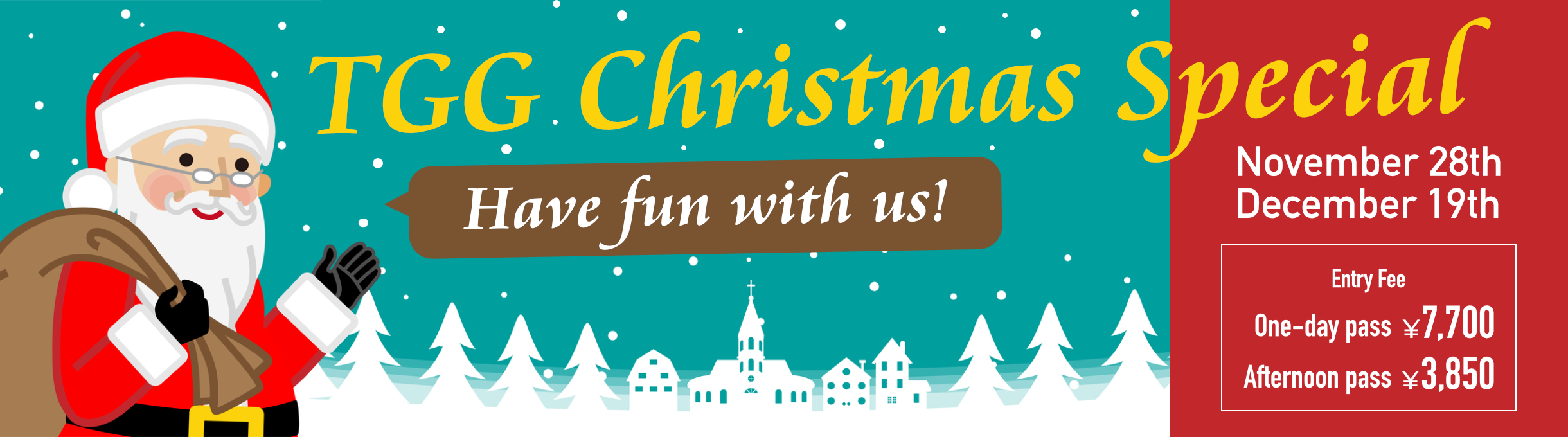 Have fun with us! TGG Christmas Special / 28th November, 19th December / Entry Fee: One-day pass 7,700 yen, Afternoon pass 3850 yen