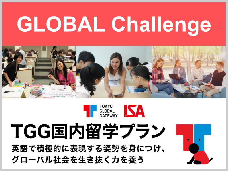 GLOBAL CHALLENGE TGG 国内留学プラン 英語で積極的に表現する姿勢を身につけ、グローバル社会を生き抜く力を養う。
